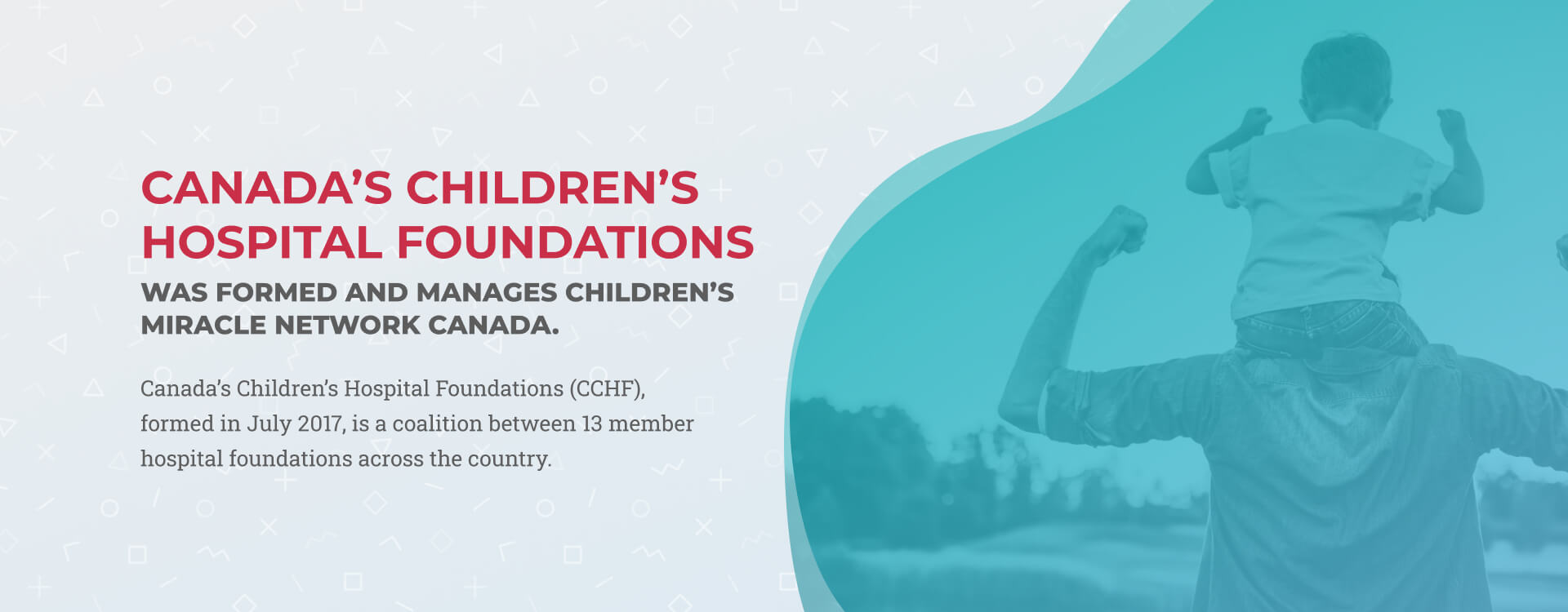Slide 4 - Canada's Children's Hospital Foundations (CCHF), formed in July 2017, is a coalition between 13 member hospital foundations across the country.
